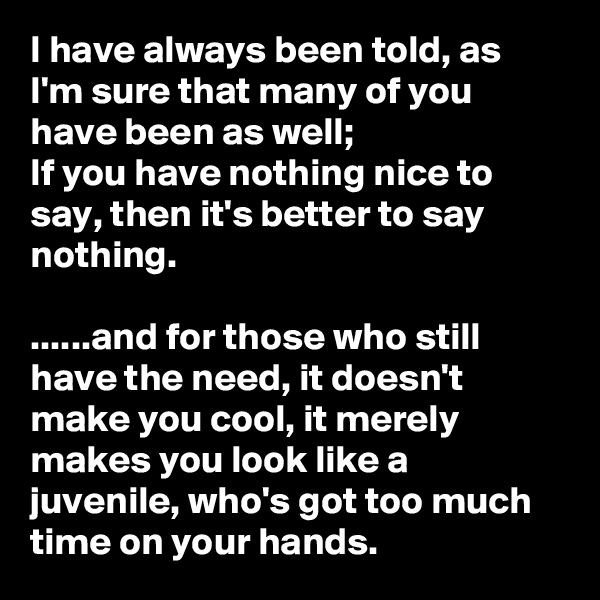 I have always been told, as I'm sure that many of you have been as well;  If you have nothing nice to say, then it's better to say nothing.   ......and for those who still have the need, it doesn't make you cool, it merely makes you look like a juvenile, who's got too much time on your hands.