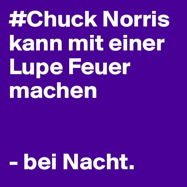 #Chuck Norris kann mit einer Lupe Feuer machen   - bei Nacht.