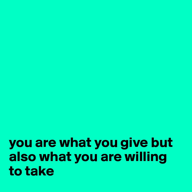 you are what you give but also what you are willing to take