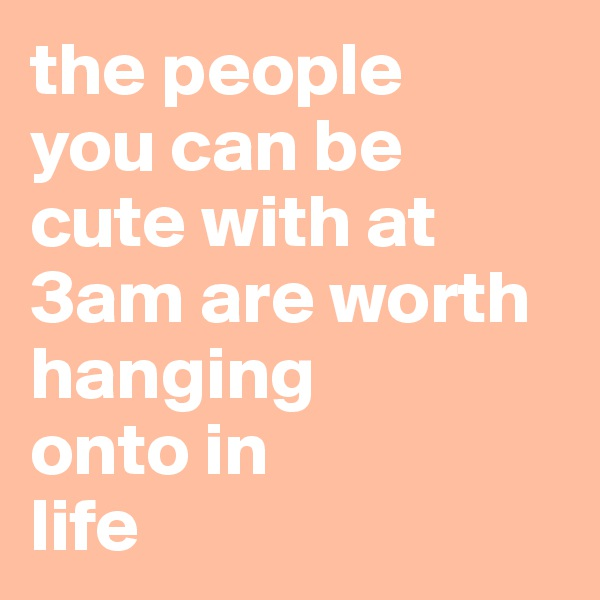 the people  you can be cute with at 3am are worth hanging  onto in  life