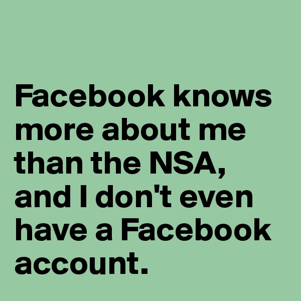 Facebook knows more about me than the NSA, and I don't even have a Facebook account.