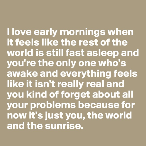I love early mornings when it feels like the rest of the world is still fast asleep and you're the only one who's awake and everything feels like it isn't really real and you kind of forget about all your problems because for now it's just you, the world and the sunrise.