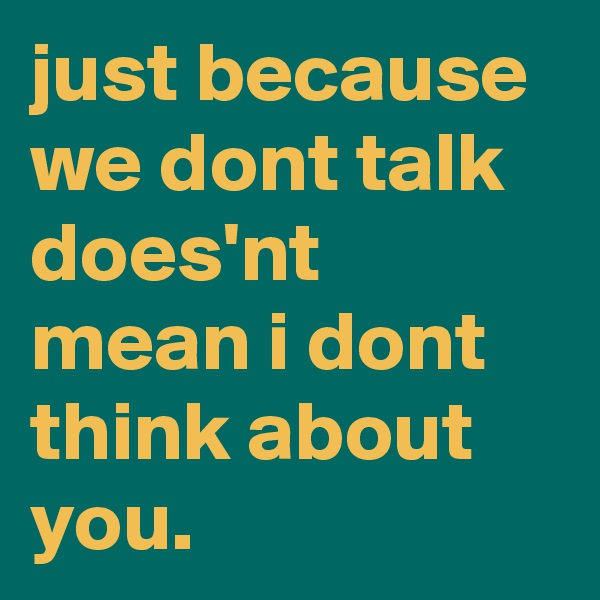 just because we dont talk does'nt mean i dont think about you.
