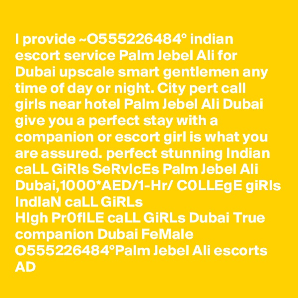 I provide ~O555226484° indian escort service Palm Jebel Ali for Dubai upscale smart gentlemen any time of day or night. City pert call girls near hotel Palm Jebel Ali Dubai give you a perfect stay with a companion or escort girl is what you are assured. perfect stunning Indian caLL GiRls SeRvIcEs Palm Jebel Ali Dubai,1000*AED/1-Hr/ C0LLEgE giRls IndIaN caLL GiRLs  HIgh Pr0fILE caLL GiRLs Dubai True companion Dubai FeMale O555226484°Palm Jebel Ali escorts AD