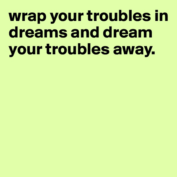 wrap your troubles in dreams and dream your troubles away.