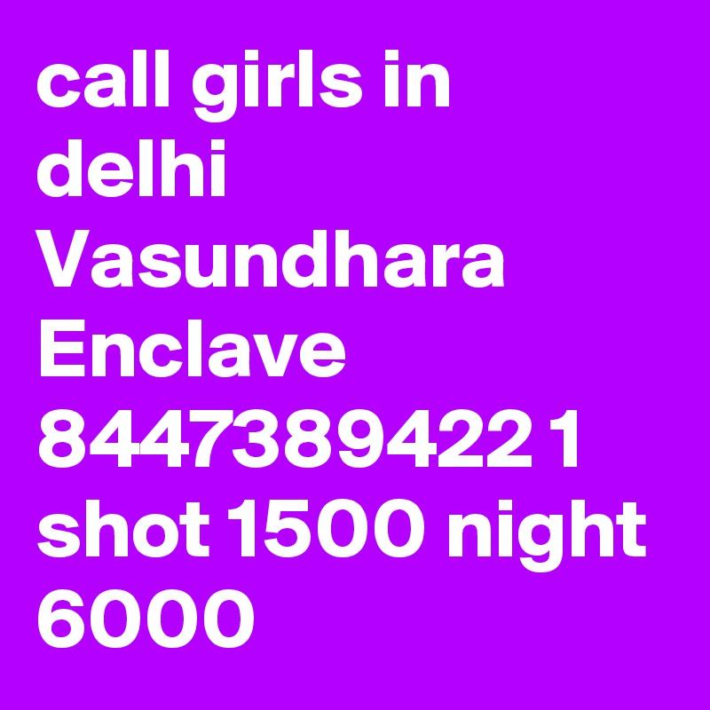 call girls in delhi Vasundhara Enclave 8447389422 1 shot 1500 night 6000