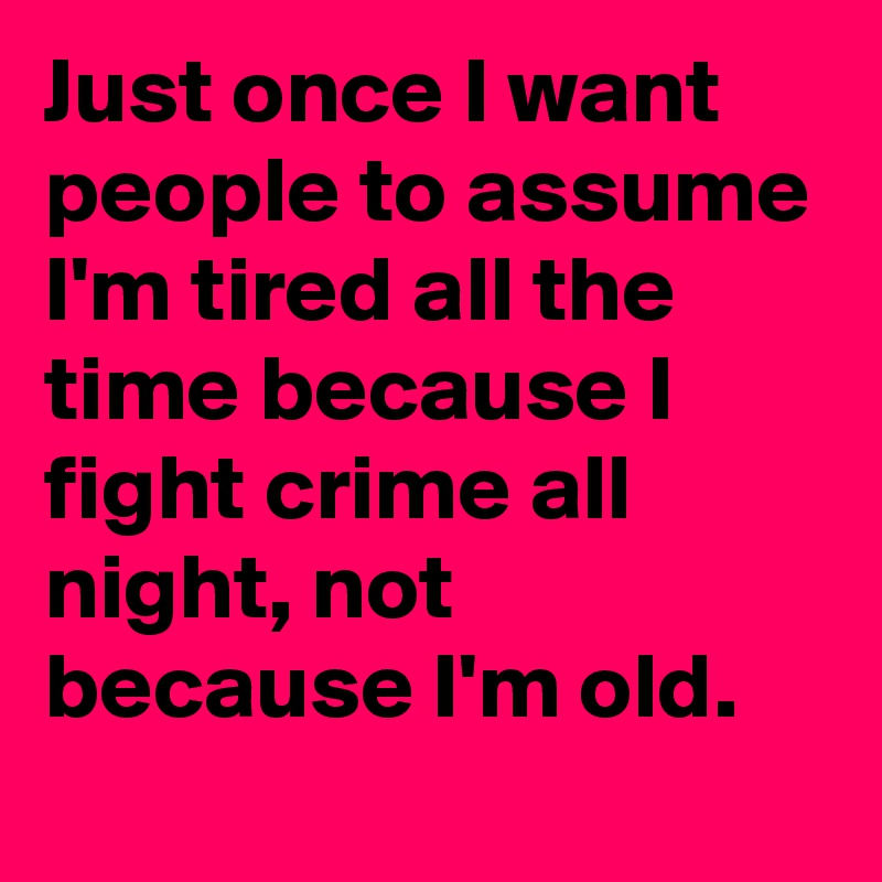 Just once I want people to assume I'm tired all the time because I fight crime all night, not because I'm old.