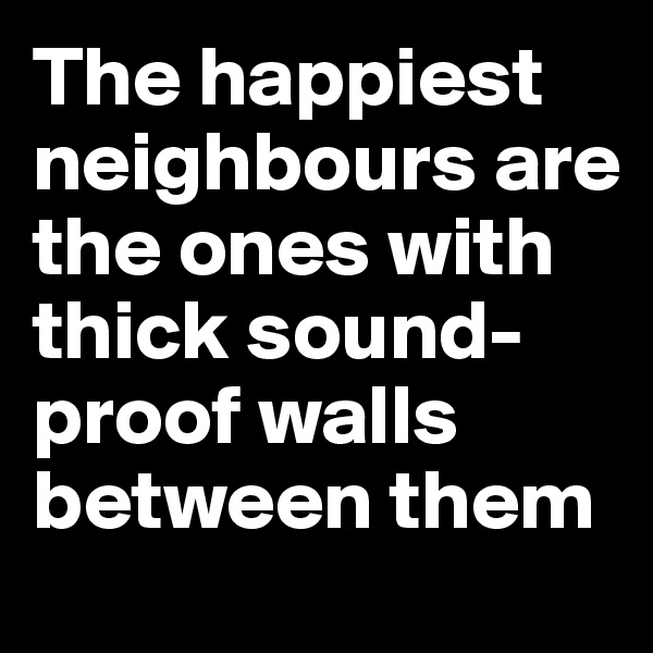The happiest neighbours are the ones with thick sound-proof walls between them