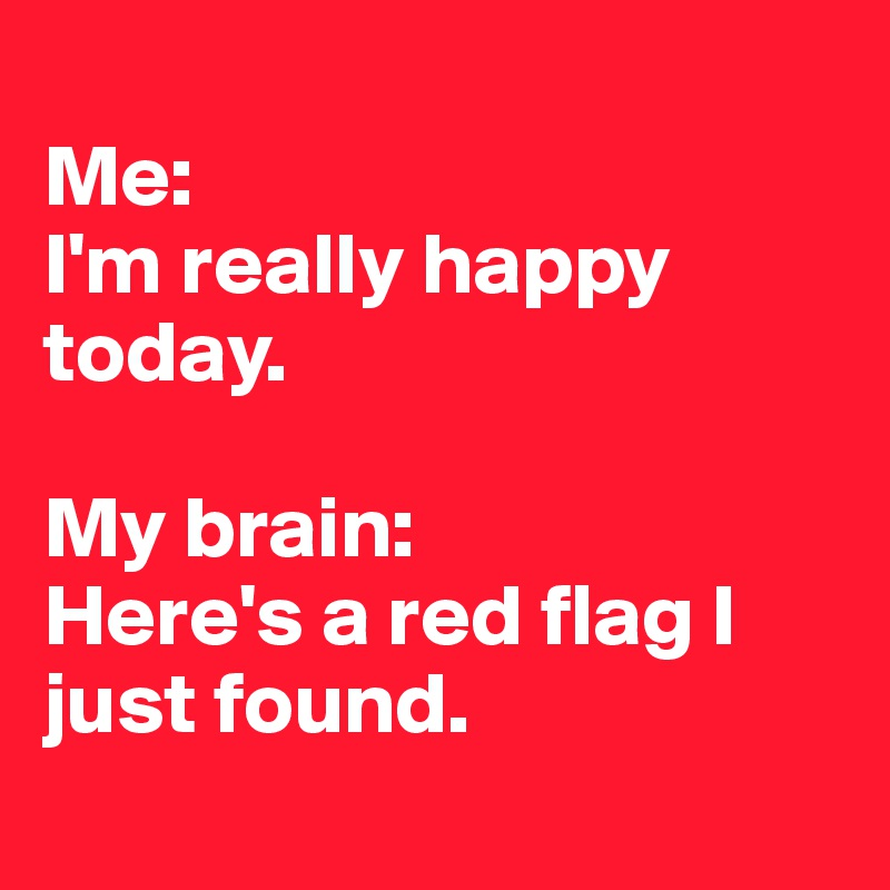 Me:  I'm really happy today.   My brain:  Here's a red flag I just found.