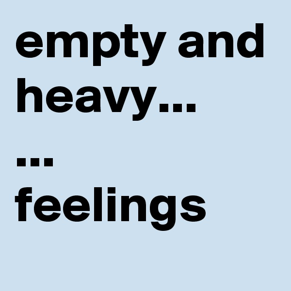empty and heavy... ... feelings