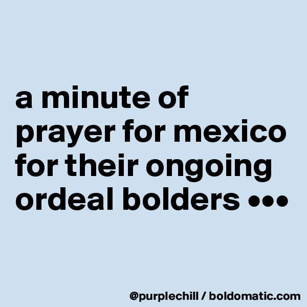 a minute of prayer for mexico for their ongoing ordeal bolders •••
