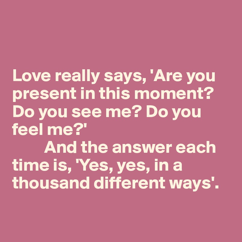 Love really says, 'Are you present in this moment? Do you see me? Do you feel me?'           And the answer each time is, 'Yes, yes, in a thousand different ways'.