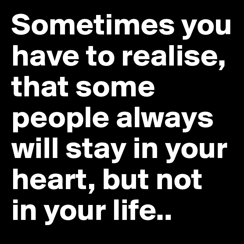 Sometimes you have to realise, that some people always will stay in your heart, but not in your life..