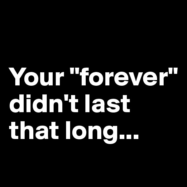 "Your ""forever"" didn't last that long..."