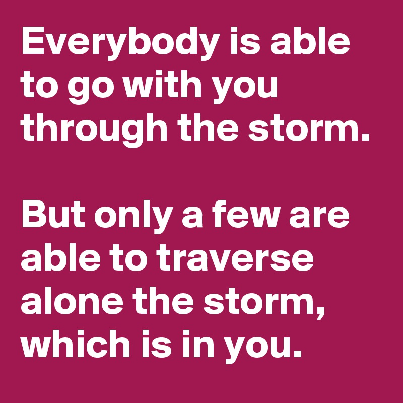Everybody is able to go with you through the storm.  But only a few are able to traverse alone the storm, which is in you.