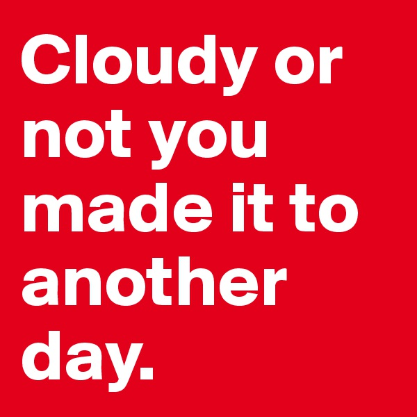 Cloudy or not you made it to another day.