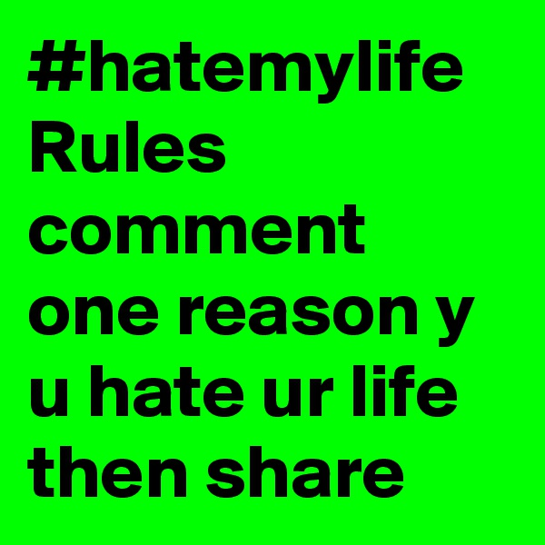 #hatemylife Rules comment one reason y u hate ur life then share