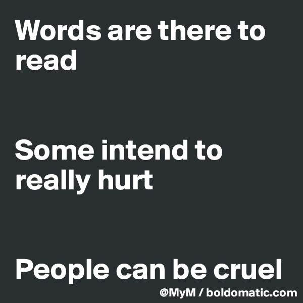 Words are there to read   Some intend to really hurt   People can be cruel