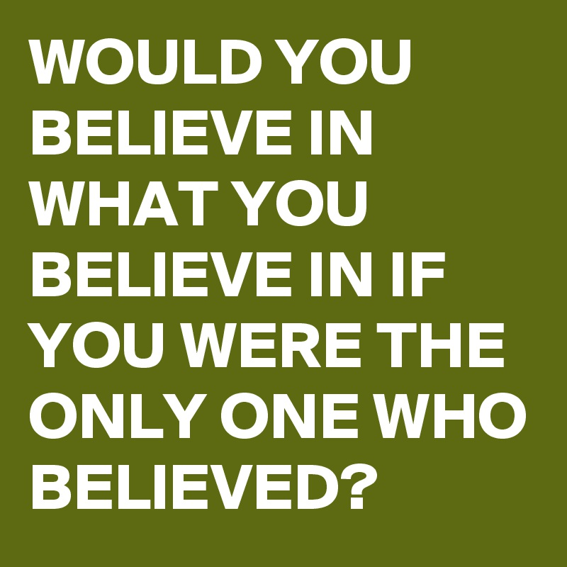 WOULD YOU BELIEVE IN WHAT YOU BELIEVE IN IF YOU WERE THE ONLY ONE WHO BELIEVED?