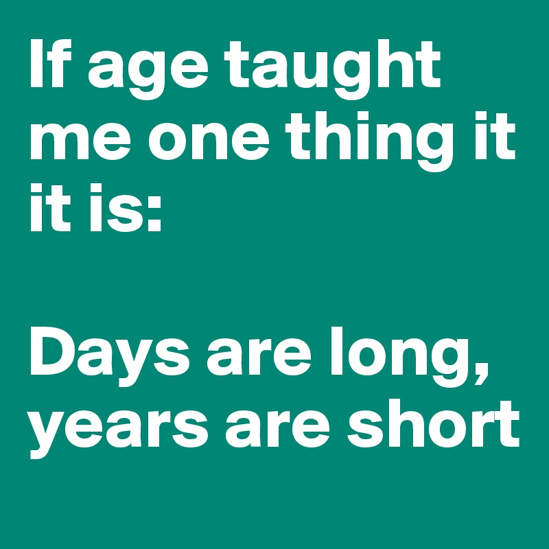 If age taught me one thing it it is:   Days are long,  years are short