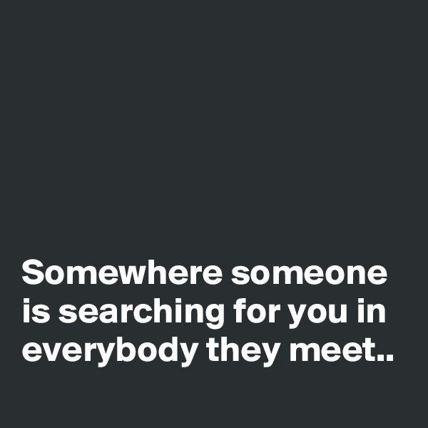 Somewhere someone is searching for you in everybody they meet..