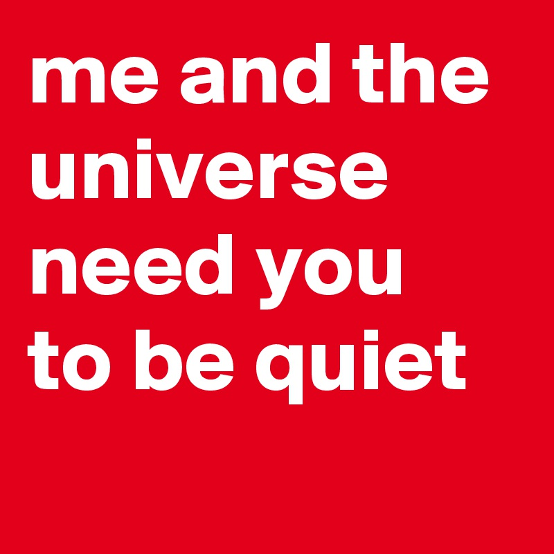 me and the universe need you to be quiet