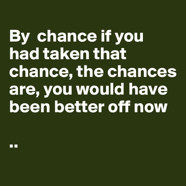 By  chance if you had taken that chance, the chances are, you would have been better off now  ..