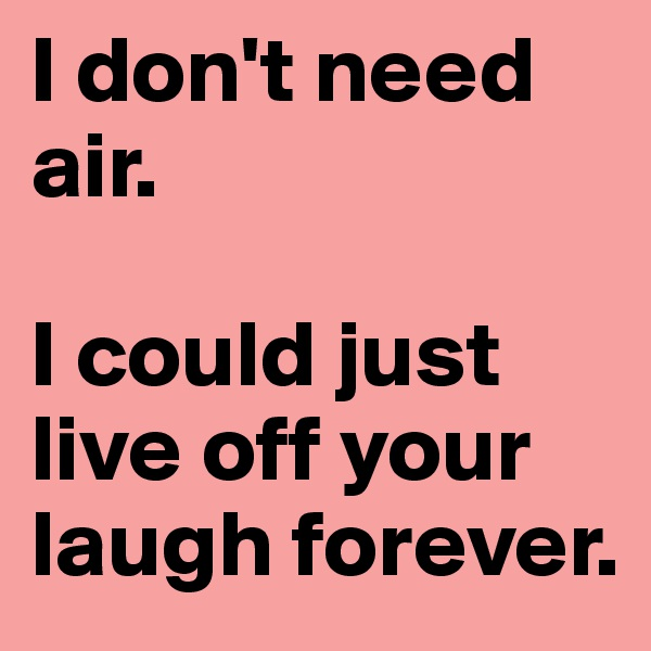 I don't need air.  I could just live off your laugh forever.