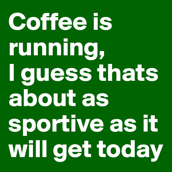 Coffee is running,  I guess thats about as sportive as it will get today