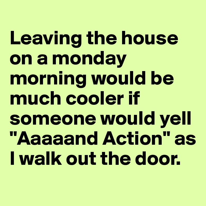 """Leaving the house on a monday morning would be much cooler if someone would yell """"Aaaaand Action"""" as I walk out the door."""