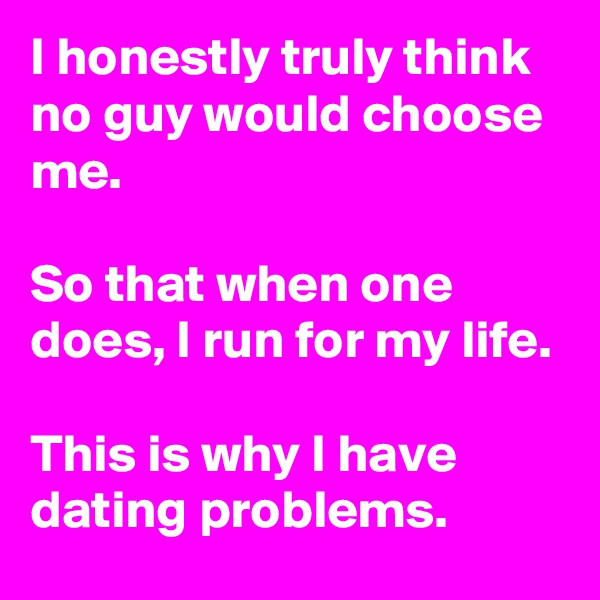 I honestly truly think no guy would choose me.  So that when one does, I run for my life.  This is why I have dating problems.