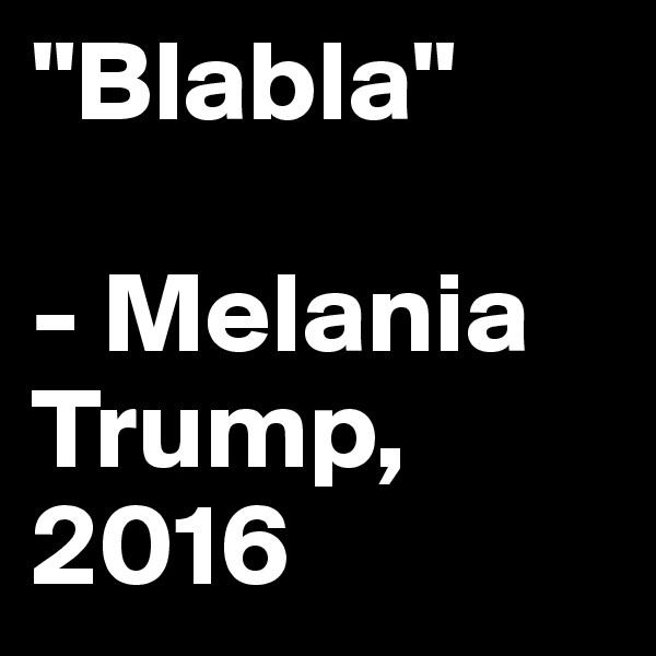 """Blabla""  - Melania       Trump, 2016"