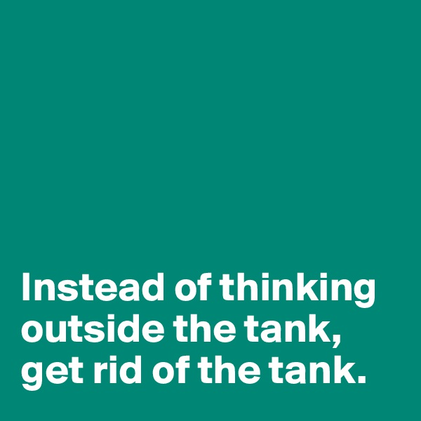 Instead of thinking outside the tank, get rid of the tank.