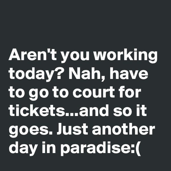 Aren't you working today? Nah, have to go to court for tickets...and so it goes. Just another day in paradise:(