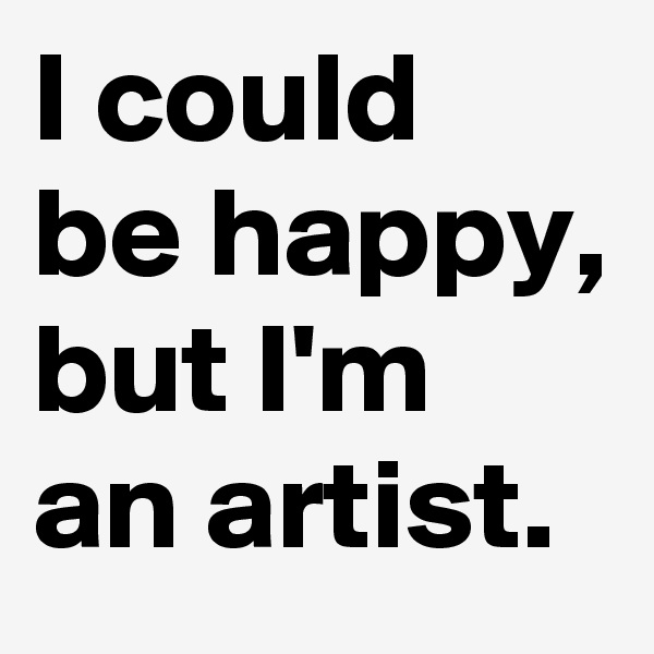 I could be happy, but I'm an artist.