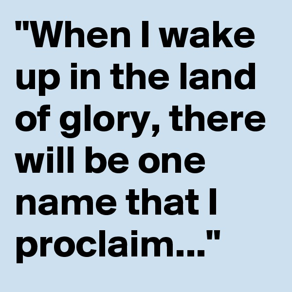 """""""When I wake up in the land of glory, there will be one name that I proclaim..."""""""