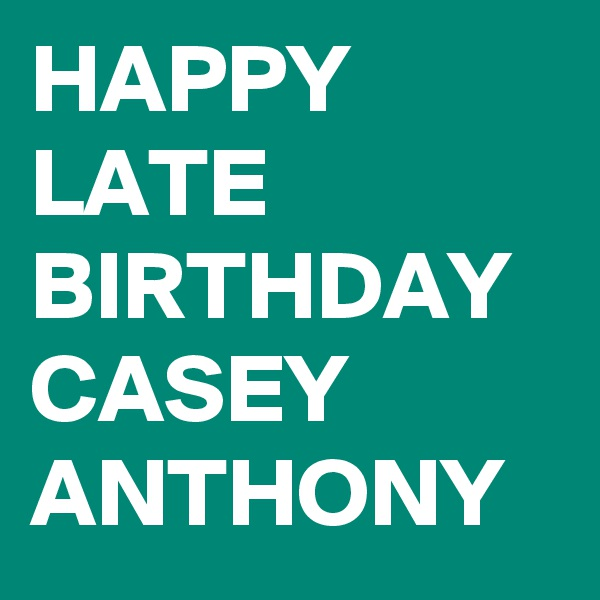 HAPPY LATE BIRTHDAY CASEY ANTHONY
