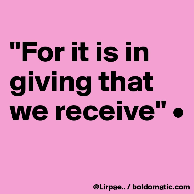 """""""For it is in giving that we receive"""" •"""