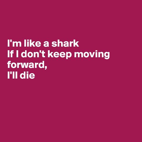 I'm like a shark If I don't keep moving forward, I'll die