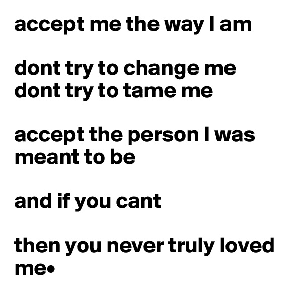 accept me the way I am  dont try to change me  dont try to tame me   accept the person I was meant to be   and if you cant   then you never truly loved me•