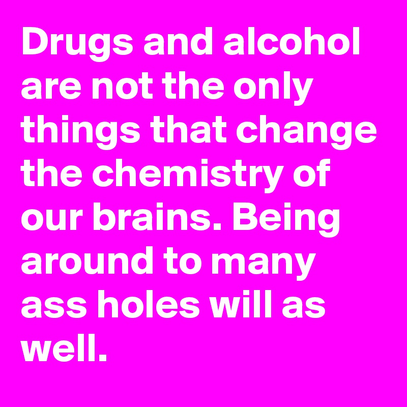Drugs and alcohol are not the only things that change the chemistry of our brains. Being around to many ass holes will as well.
