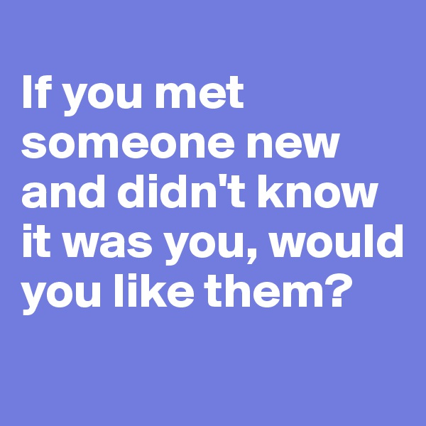 If you met someone new and didn't know it was you, would you like them?
