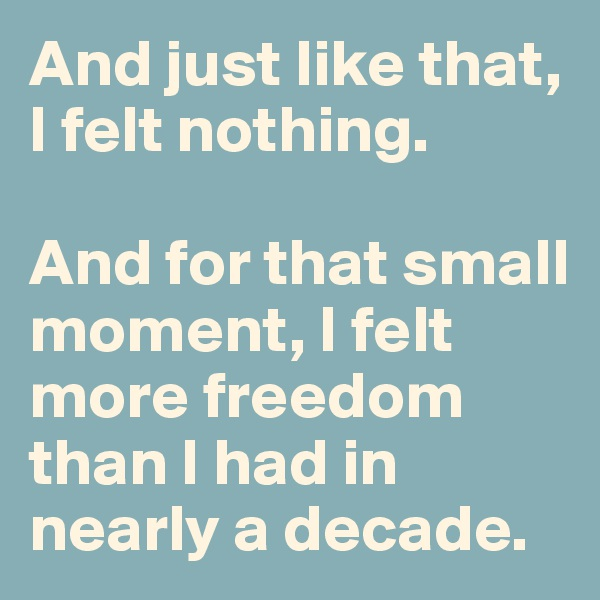 And just like that, I felt nothing.    And for that small moment, I felt more freedom than I had in nearly a decade.