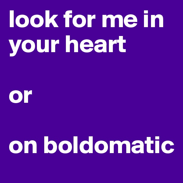 look for me in your heart  or  on boldomatic