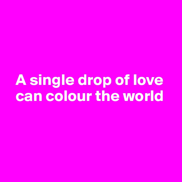 A single drop of love    can colour the world