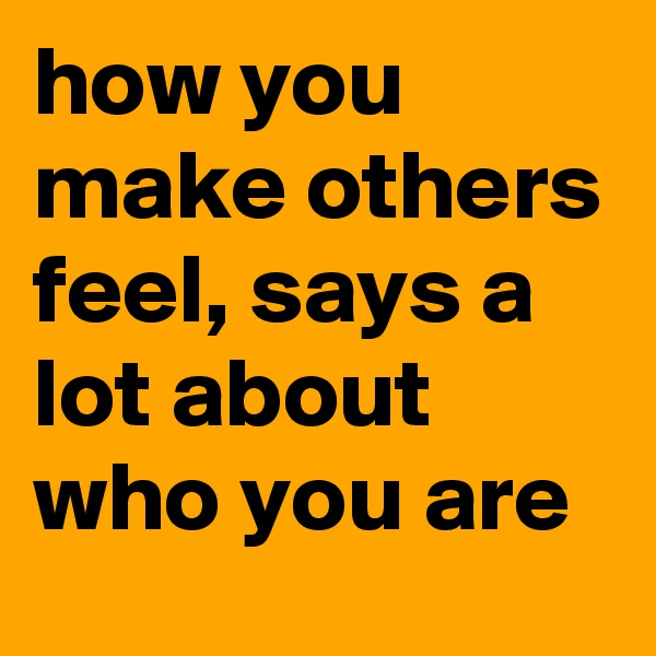 how you make others feel, says a lot about who you are