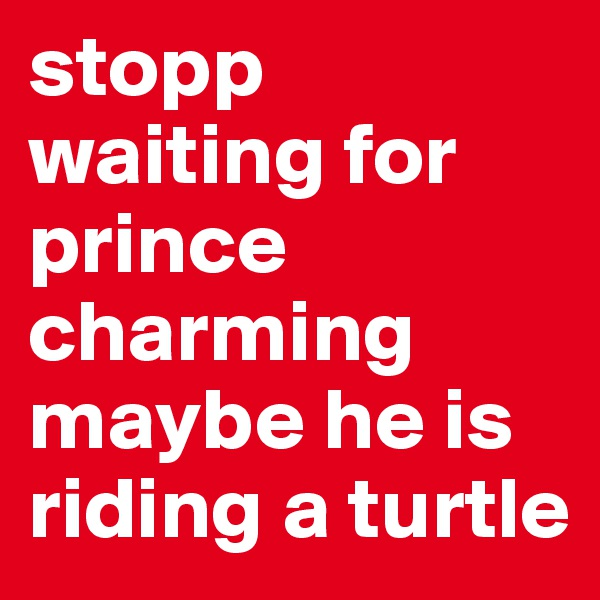 stopp waiting for prince charming maybe he is riding a turtle