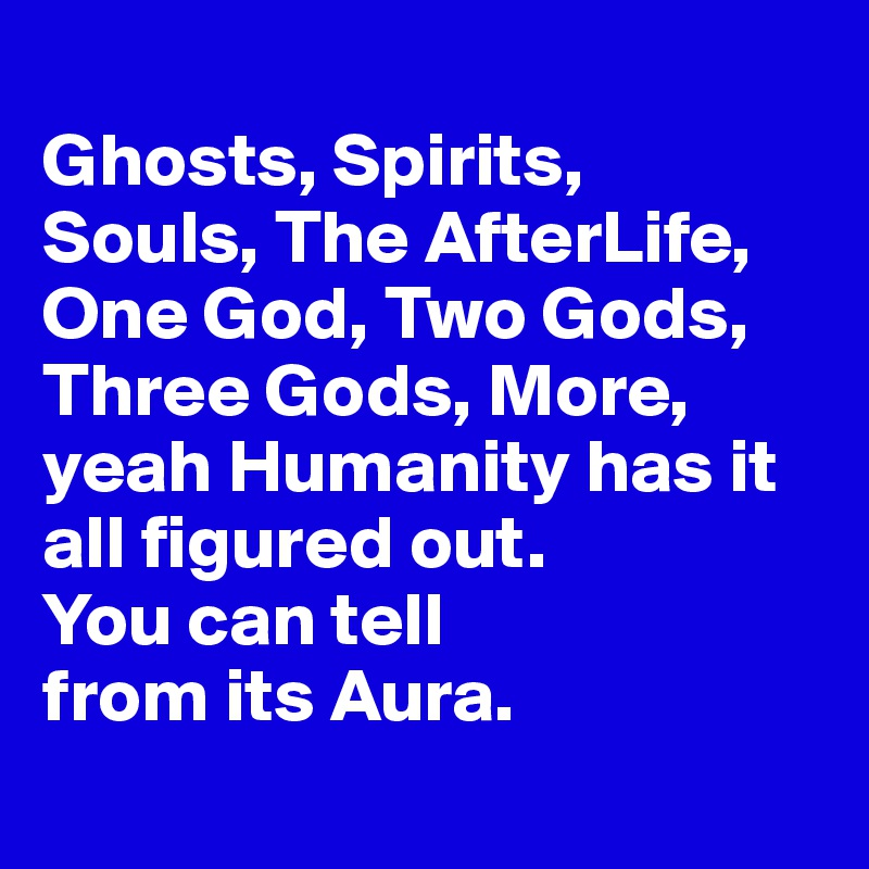 Ghosts, Spirits,  Souls, The AfterLife, One God, Two Gods, Three Gods, More, yeah Humanity has it all figured out.  You can tell  from its Aura.