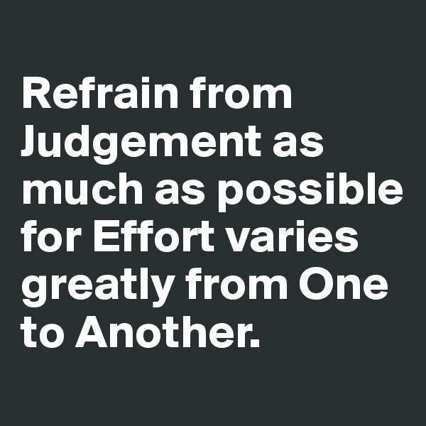 Refrain from Judgement as much as possible for Effort varies greatly from One to Another.