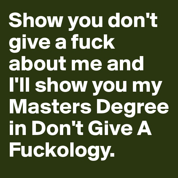 Show you don't give a fuck about me and I'll show you my Masters Degree in Don't Give A Fuckology.